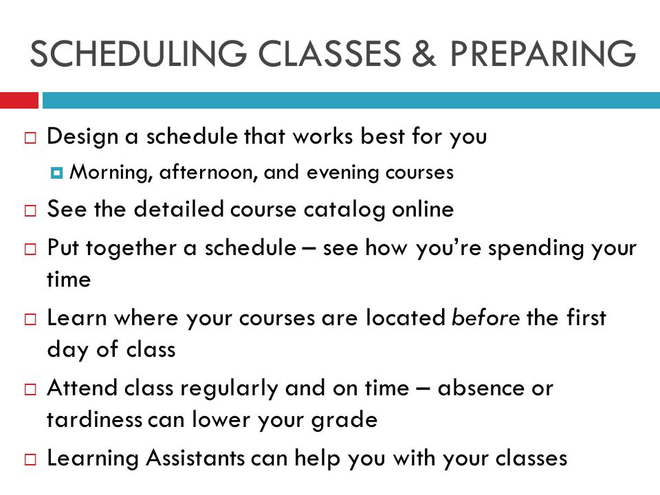 SCHEDULING CLASSES & PREPARING  Design a schedule that works best for you  Morning, afternoon, and evening courses  See the detailed course catalog online  Put together a schedule – see how you're spending your time  Learn where your courses are located before the first day of class  Attend class regularly and on time – absence or tardiness can lower your grade  Learning Assistants can help you with your classes
