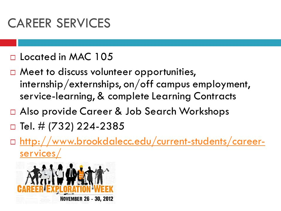 CAREER SERVICES  Located in MAC 105  Meet to discuss volunteer opportunities, internship/externships, on/off campus employment, service-learning, & complete Learning Contracts  Also provide Career & Job Search Workshops  Tel.