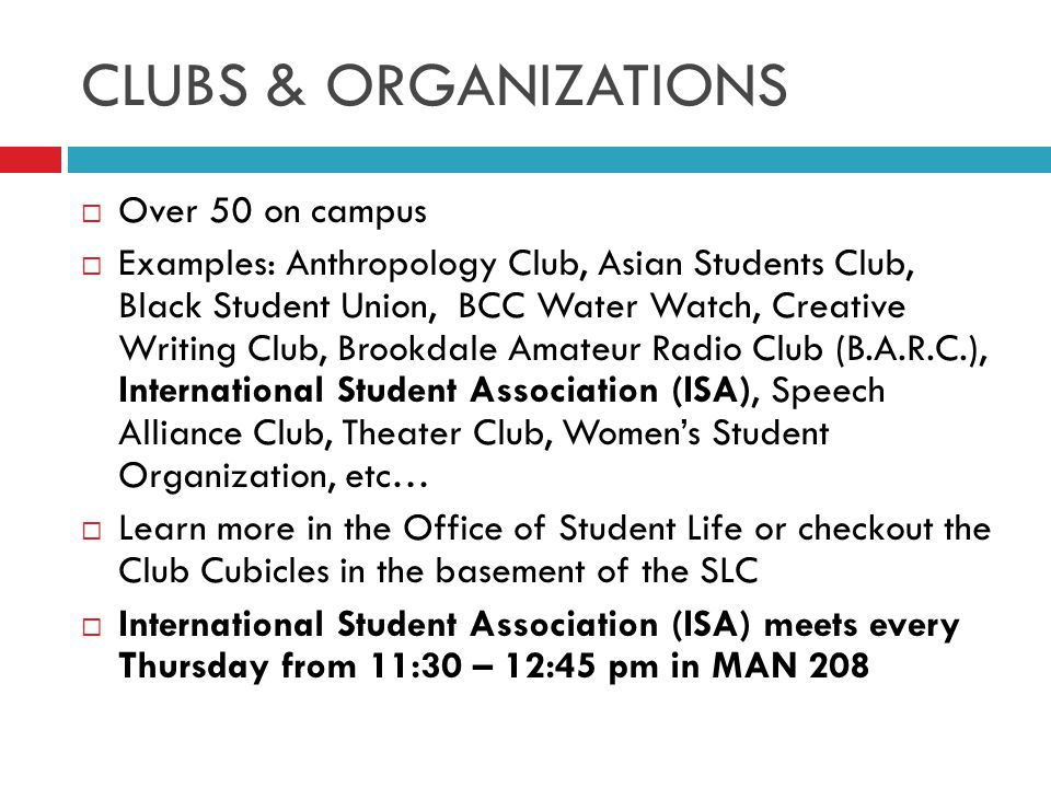 CLUBS & ORGANIZATIONS  Over 50 on campus  Examples: Anthropology Club, Asian Students Club, Black Student Union, BCC Water Watch, Creative Writing Club, Brookdale Amateur Radio Club (B.A.R.C.), International Student Association (ISA), Speech Alliance Club, Theater Club, Women's Student Organization, etc…  Learn more in the Office of Student Life or checkout the Club Cubicles in the basement of the SLC  International Student Association (ISA) meets every Thursday from 11:30 – 12:45 pm in MAN 208