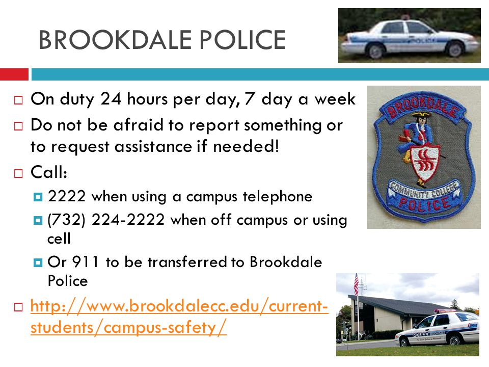 BROOKDALE POLICE  On duty 24 hours per day, 7 day a week  Do not be afraid to report something or to request assistance if needed.