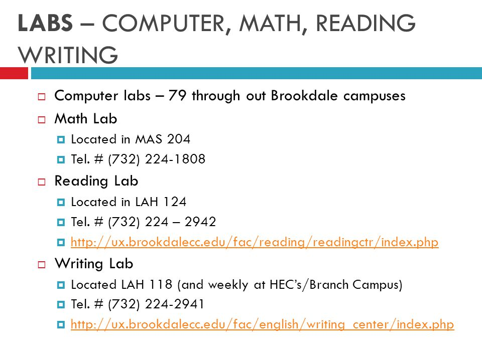 LABS – COMPUTER, MATH, READING WRITING  Computer labs – 79 through out Brookdale campuses  Math Lab  Located in MAS 204  Tel.
