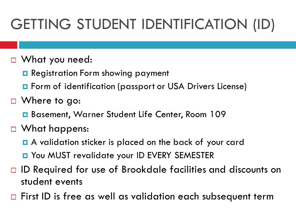 GETTING STUDENT IDENTIFICATION (ID)  What you need:  Registration Form showing payment  Form of identification (passport or USA Drivers License)  Where to go:  Basement, Warner Student Life Center, Room 109  What happens:  A validation sticker is placed on the back of your card  You MUST revalidate your ID EVERY SEMESTER  ID Required for use of Brookdale facilities and discounts on student events  First ID is free as well as validation each subsequent term