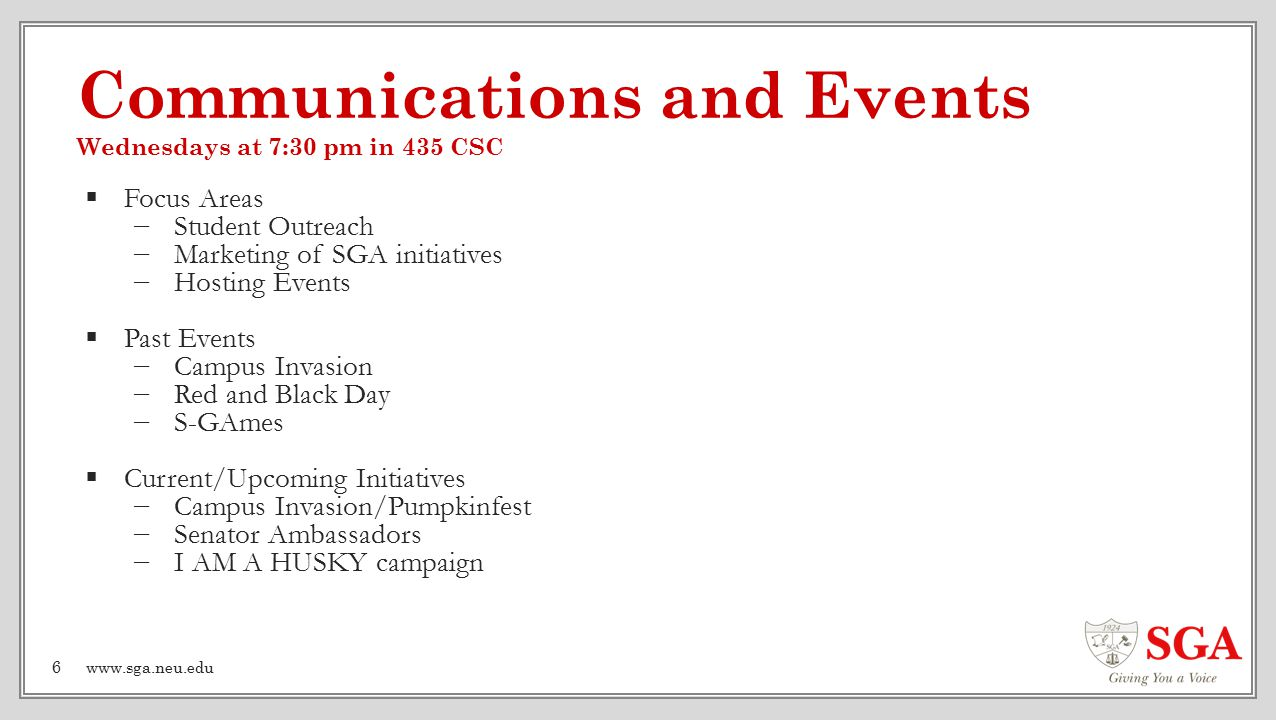 Communications and Events Wednesdays at 7:30 pm in 435 CSC  Focus Areas −Student Outreach −Marketing of SGA initiatives −Hosting Events  Past Events −Campus Invasion −Red and Black Day −S-GAmes  Current/Upcoming Initiatives −Campus Invasion/Pumpkinfest −Senator Ambassadors −I AM A HUSKY campaign 6www.sga.neu.edu