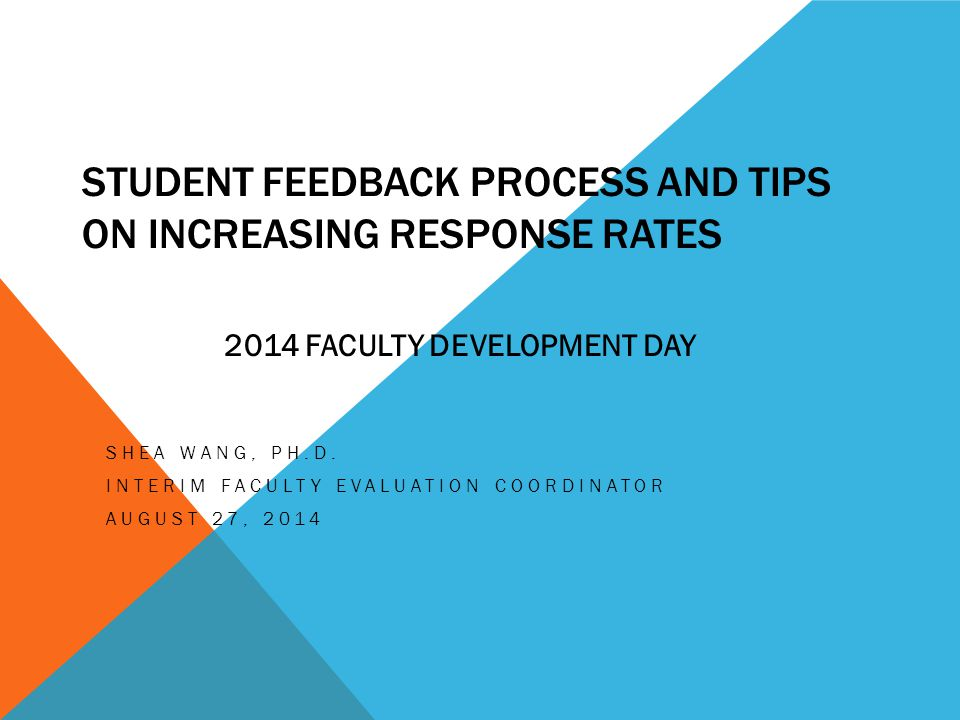 STUDENT FEEDBACK PROCESS AND TIPS ON INCREASING RESPONSE RATES SHEA WANG, PH.D. INTERIM FACULTY EVALUATION COORDINATOR AUGUST 27, 2014 2014 FACULTY DE