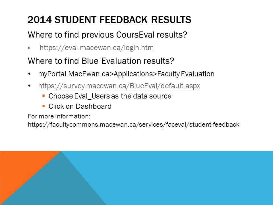 2014 STUDENT FEEDBACK RESULTS Where to find previous CoursEval results? https://eval.macewan.ca/login.htm Where to find Blue Evaluation results? myPor