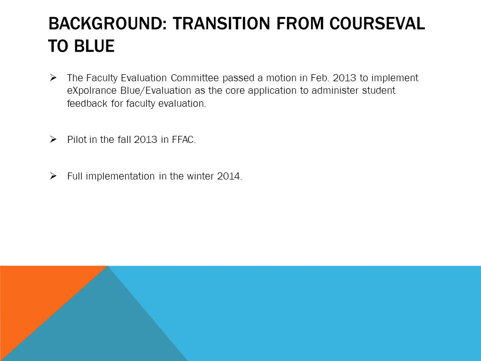 BACKGROUND: TRANSITION FROM COURSEVAL TO BLUE  The Faculty Evaluation Committee passed a motion in Feb. 2013 to implement eXpolrance Blue/Evaluation