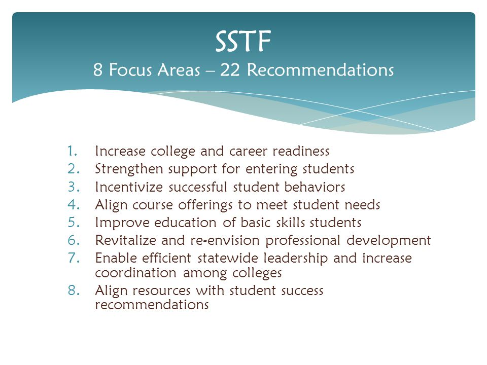 1.Increase college and career readiness 2.Strengthen support for entering students 3.Incentivize successful student behaviors 4.Align course offerings to meet student needs 5.Improve education of basic skills students 6.Revitalize and re-envision professional development 7.Enable efficient statewide leadership and increase coordination among colleges 8.Align resources with student success recommendations SSTF 8 Focus Areas – 22 Recommendations