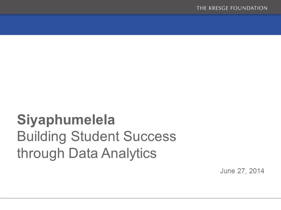 June 27, 2014 Siyaphumelela Building Student Success through Data Analytics