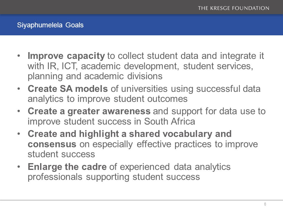 Siyaphumelela Goals Improve capacity to collect student data and integrate it with IR, ICT, academic development, student services, planning and academic divisions Create SA models of universities using successful data analytics to improve student outcomes Create a greater awareness and support for data use to improve student success in South Africa Create and highlight a shared vocabulary and consensus on especially effective practices to improve student success Enlarge the cadre of experienced data analytics professionals supporting student success 8