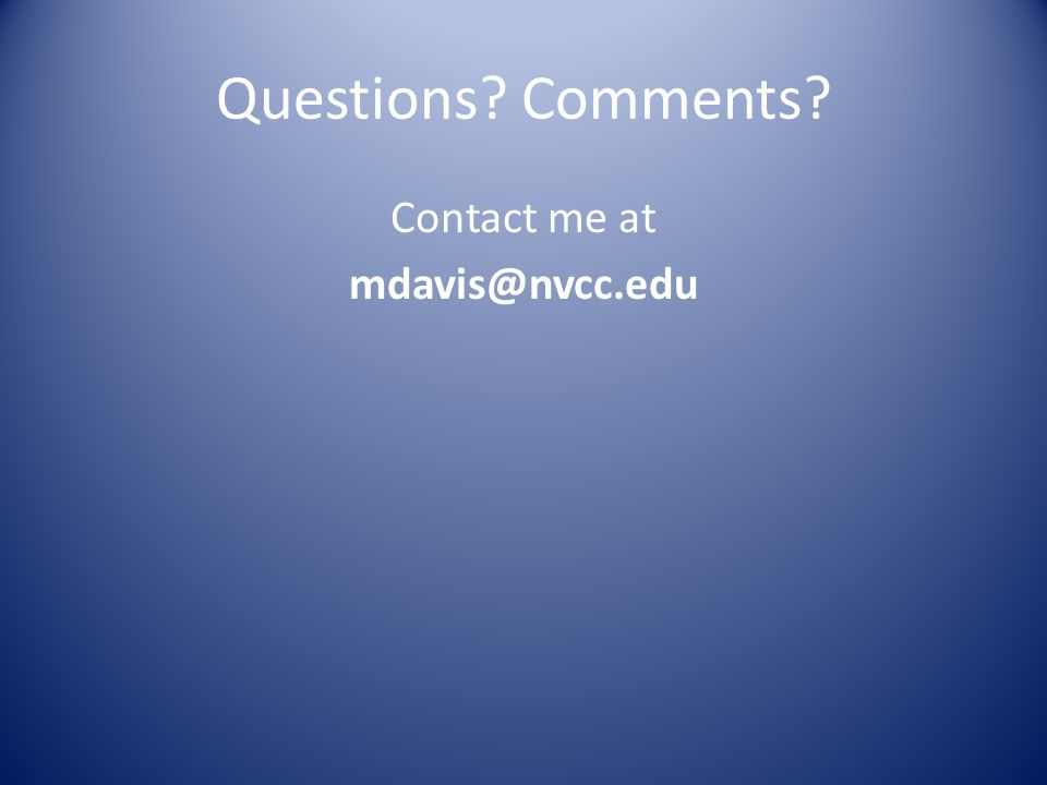 Questions Comments Contact me at mdavis@nvcc.edu