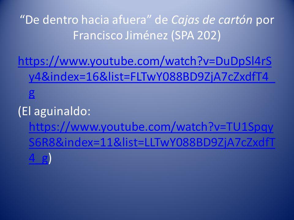 De dentro hacia afuera de Cajas de cartón por Francisco Jiménez (SPA 202) https://www.youtube.com/watch v=DuDpSl4rS y4&index=16&list=FLTwY088BD9ZjA7cZxdfT4_ g (El aguinaldo: https://www.youtube.com/watch v=TU1Spqy S6R8&index=11&list=LLTwY088BD9ZjA7cZxdfT 4_g) https://www.youtube.com/watch v=TU1Spqy S6R8&index=11&list=LLTwY088BD9ZjA7cZxdfT 4_g