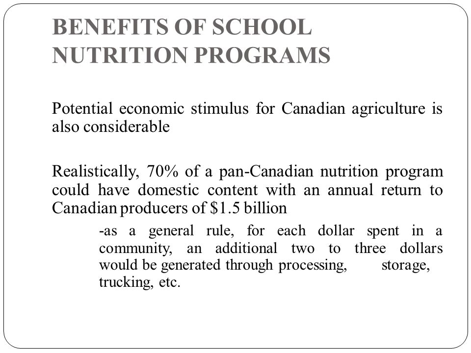 BENEFITS OF SCHOOL NUTRITION PROGRAMS Potential economic stimulus for Canadian agriculture is also considerable Realistically, 70% of a pan-Canadian nutrition program could have domestic content with an annual return to Canadian producers of $1.5 billion -as a general rule, for each dollar spent in a community, an additional two to three dollars would be generated through processing, storage, trucking, etc.