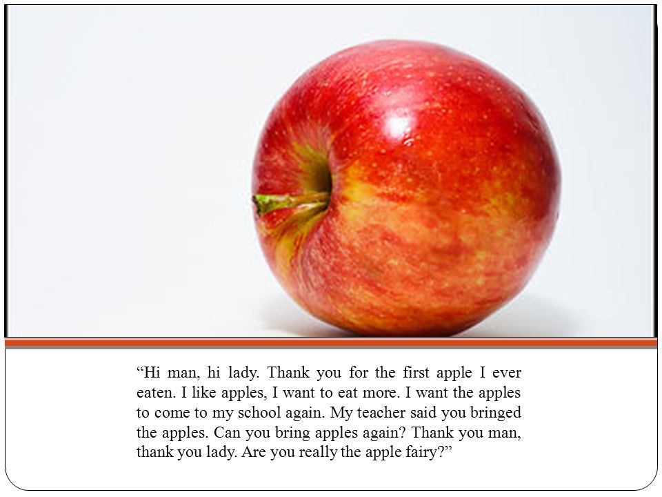 """Hi man, hi lady. Thank you for the first apple I ever eaten. I like apples, I want to eat more. I want the apples to come to my school again. My teac"