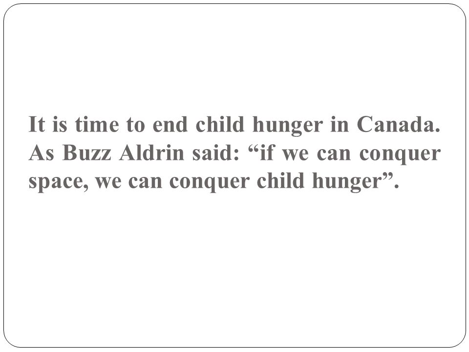 "It is time to end child hunger in Canada. As Buzz Aldrin said: ""if we can conquer space, we can conquer child hunger""."