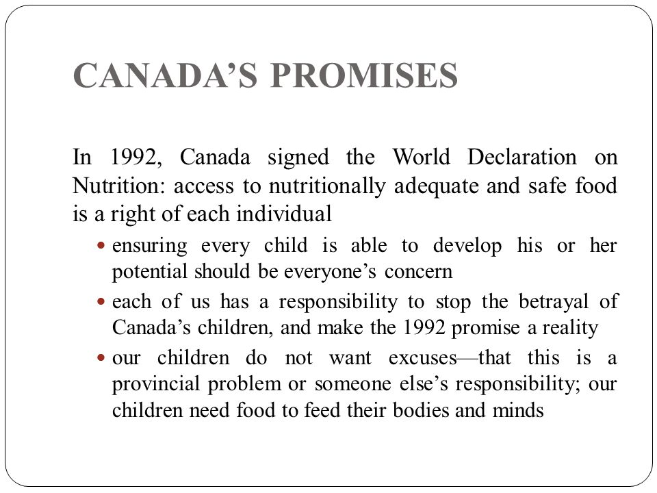 CANADA'S PROMISES In 1992, Canada signed the World Declaration on Nutrition: access to nutritionally adequate and safe food is a right of each individual ensuring every child is able to develop his or her potential should be everyone's concern each of us has a responsibility to stop the betrayal of Canada's children, and make the 1992 promise a reality our children do not want excuses—that this is a provincial problem or someone else's responsibility; our children need food to feed their bodies and minds