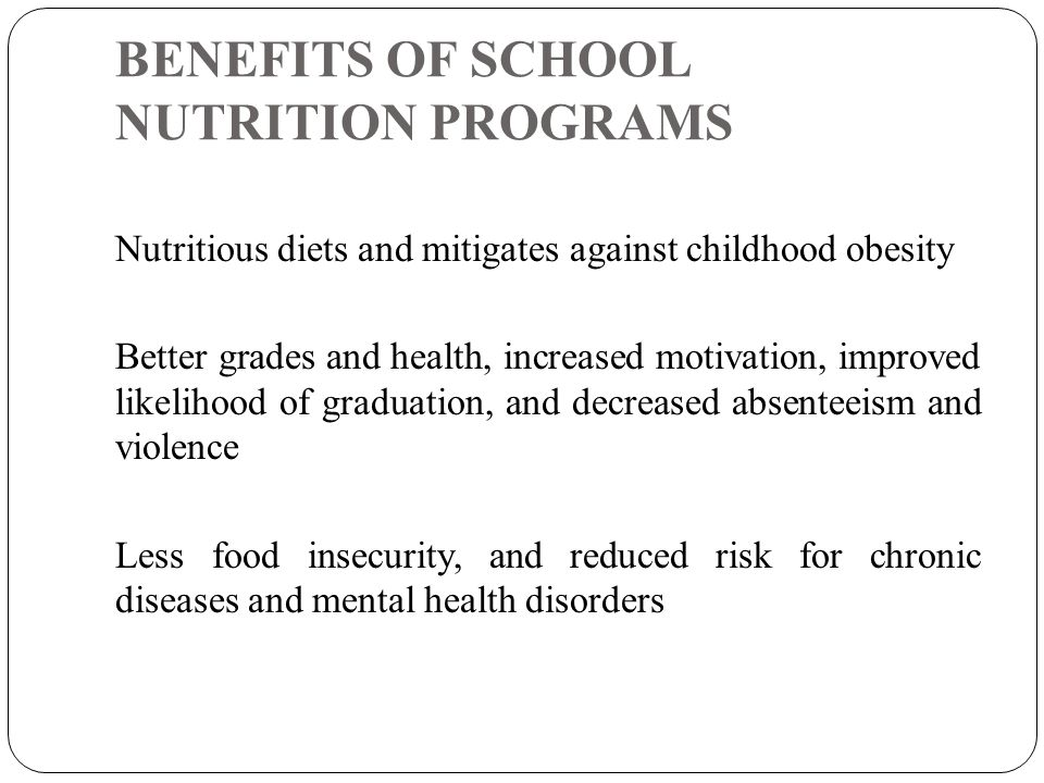 BENEFITS OF SCHOOL NUTRITION PROGRAMS Nutritious diets and mitigates against childhood obesity Better grades and health, increased motivation, improved likelihood of graduation, and decreased absenteeism and violence Less food insecurity, and reduced risk for chronic diseases and mental health disorders