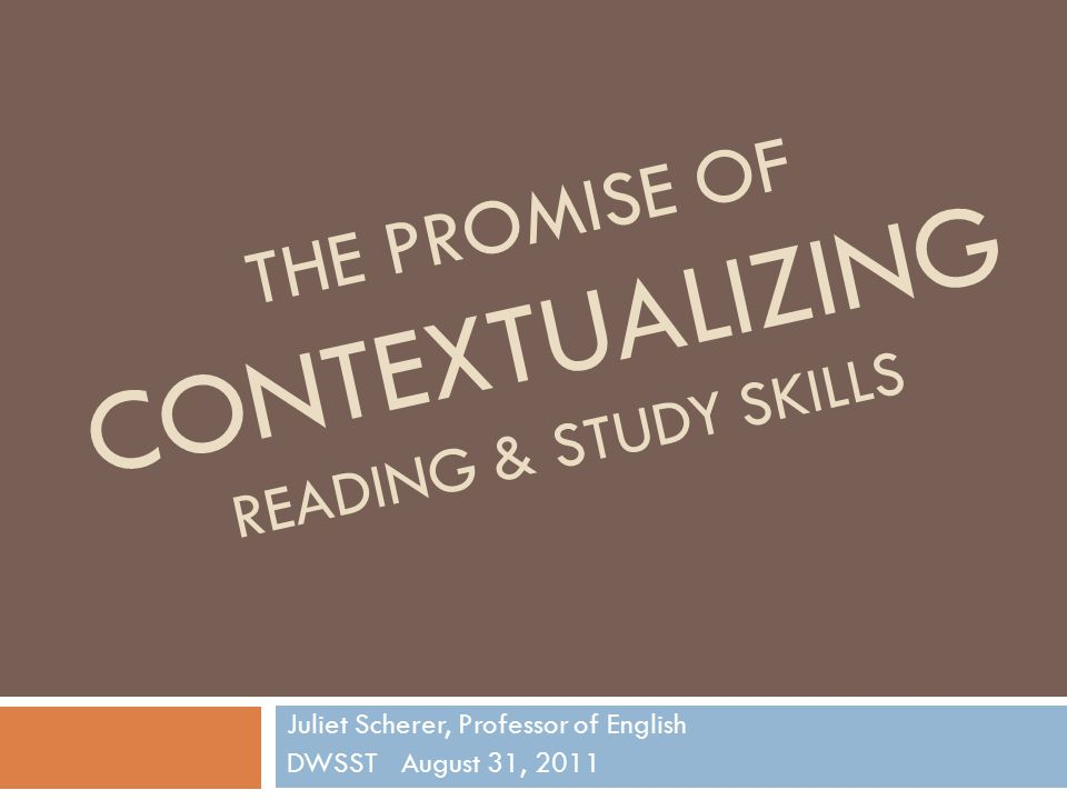 THE PROMISE OF CONTEXTUALIZING READING & STUDY SKILLS Juliet Scherer, Professor of English DWSST August 31, 2011