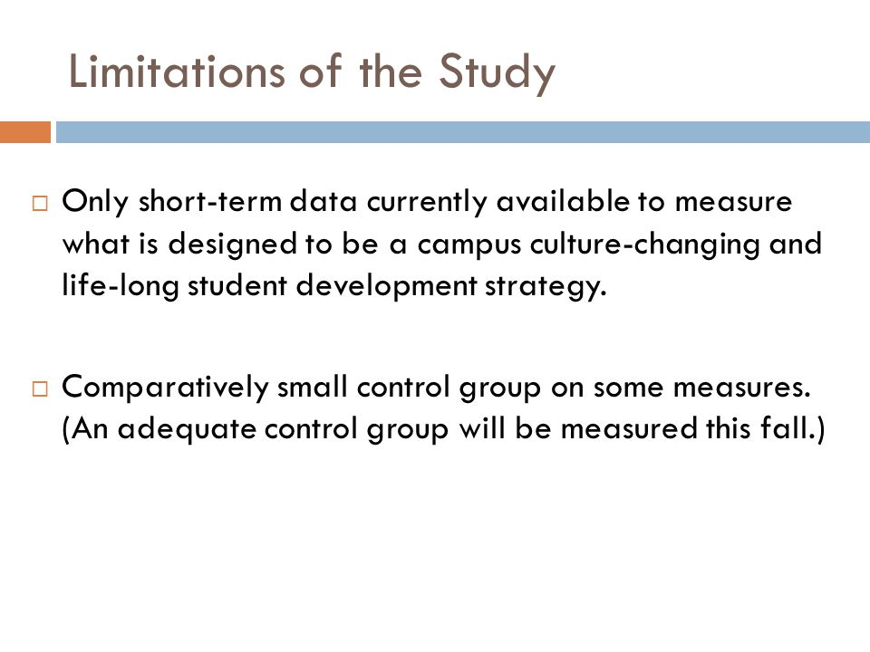 Limitations of the Study  Only short-term data currently available to measure what is designed to be a campus culture-changing and life-long student development strategy.
