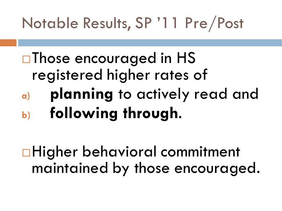 Notable Results, SP '11 Pre/Post  Those encouraged in HS registered higher rates of a) planning to actively read and b) following through.