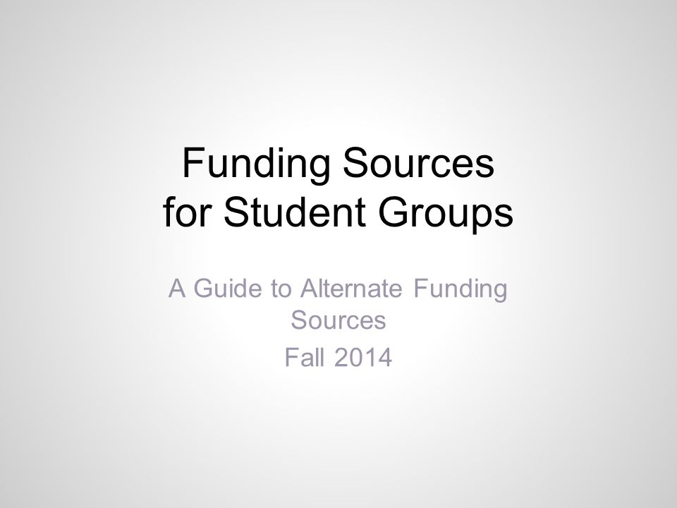 Funding Sources for Student Groups A Guide to Alternate Funding Sources Fall 2014