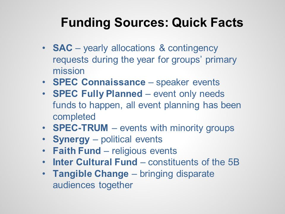 Funding Sources: Quick Facts SAC – yearly allocations & contingency requests during the year for groups' primary mission SPEC Connaissance – speaker events SPEC Fully Planned – event only needs funds to happen, all event planning has been completed SPEC-TRUM – events with minority groups Synergy – political events Faith Fund – religious events Inter Cultural Fund – constituents of the 5B Tangible Change – bringing disparate audiences together