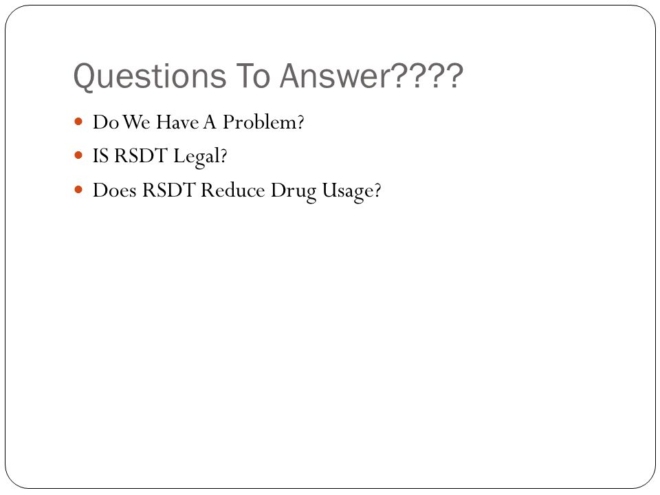 Questions To Answer Do We Have A Problem IS RSDT Legal Does RSDT Reduce Drug Usage