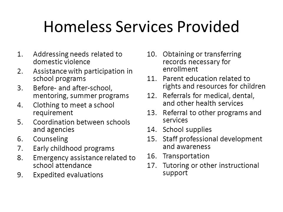Homeless Services Provided 1.Addressing needs related to domestic violence 2.Assistance with participation in school programs 3.Before- and after-school, mentoring, summer programs 4.Clothing to meet a school requirement 5.Coordination between schools and agencies 6.Counseling 7.Early childhood programs 8.Emergency assistance related to school attendance 9.Expedited evaluations 10.Obtaining or transferring records necessary for enrollment 11.Parent education related to rights and resources for children 12.Referrals for medical, dental, and other health services 13.Referral to other programs and services 14.School supplies 15.Staff professional development and awareness 16.Transportation 17.Tutoring or other instructional support