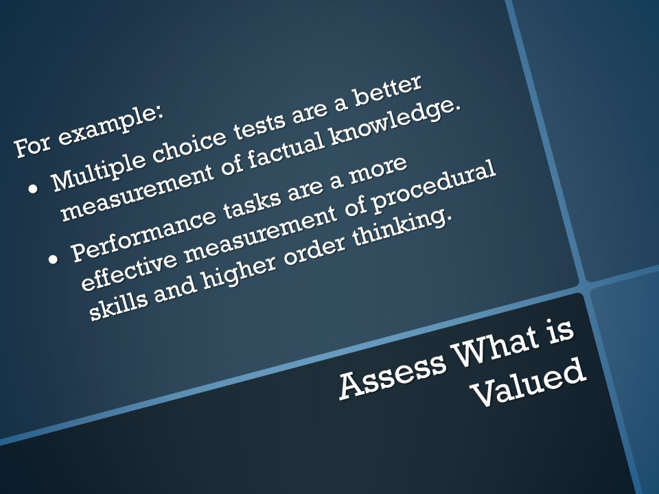 Assess What is Valued For example: Multiple choice tests are a better measurement of factual knowledge.