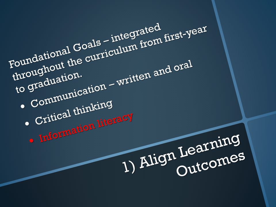 1) Align Learning Outcomes Foundational Goals – integrated throughout the curriculum from first-year to graduation.