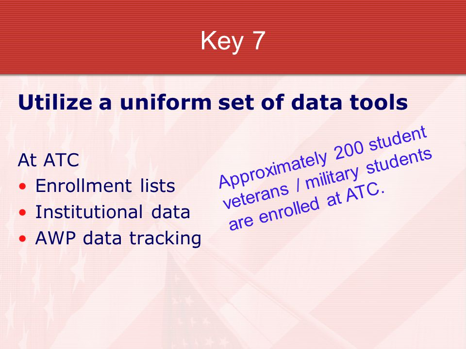 Key 7 Utilize a uniform set of data tools At ATC Enrollment lists Institutional data AWP data tracking Approximately 200 student veterans / military students are enrolled at ATC.