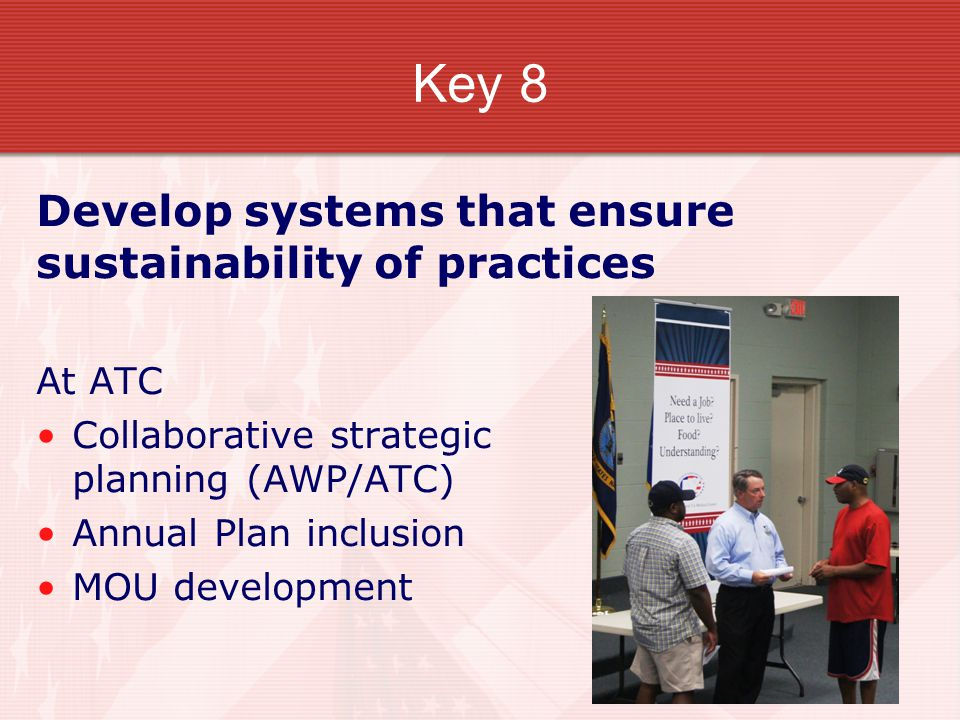 Key 8 Develop systems that ensure sustainability of practices At ATC Collaborative strategic planning (AWP/ATC) Annual Plan inclusion MOU development