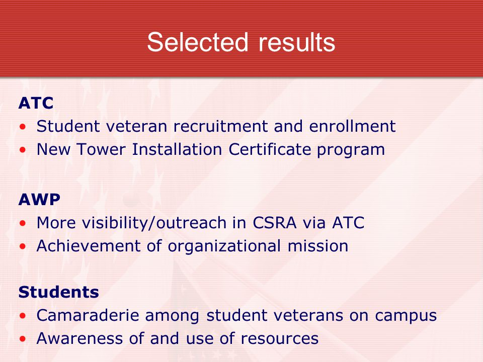 Selected results ATC Student veteran recruitment and enrollment New Tower Installation Certificate program AWP More visibility/outreach in CSRA via ATC Achievement of organizational mission Students Camaraderie among student veterans on campus Awareness of and use of resources