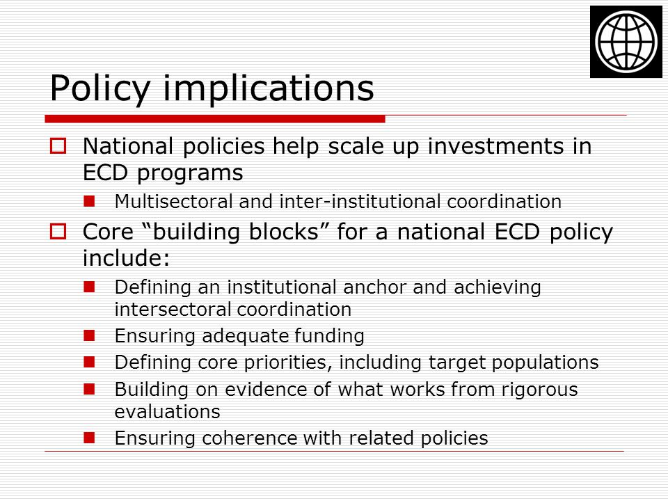 Policy implications  National policies help scale up investments in ECD programs Multisectoral and inter-institutional coordination  Core building blocks for a national ECD policy include: Defining an institutional anchor and achieving intersectoral coordination Ensuring adequate funding Defining core priorities, including target populations Building on evidence of what works from rigorous evaluations Ensuring coherence with related policies