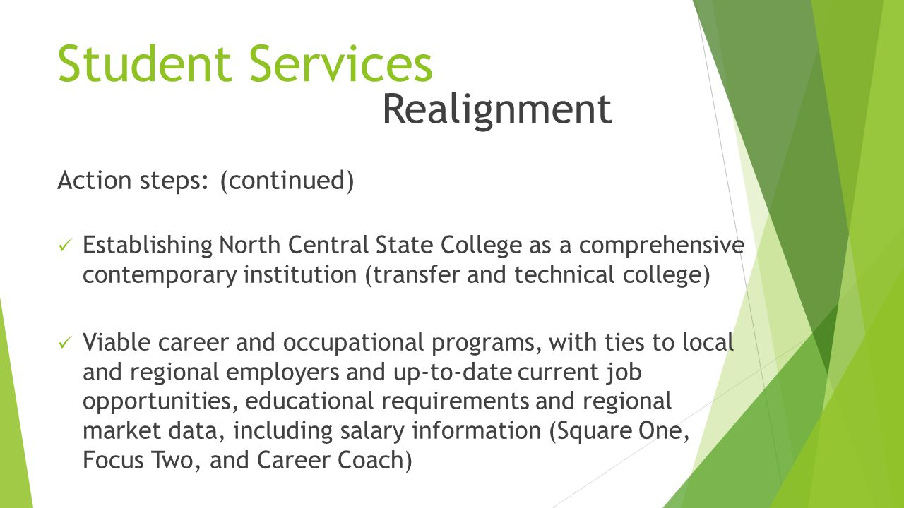 Student Services Action steps: (continued) Establishing North Central State College as a comprehensive contemporary institution (transfer and technical college) Viable career and occupational programs, with ties to local and regional employers and up-to-date current job opportunities, educational requirements and regional market data, including salary information (Square One, Focus Two, and Career Coach) Realignment