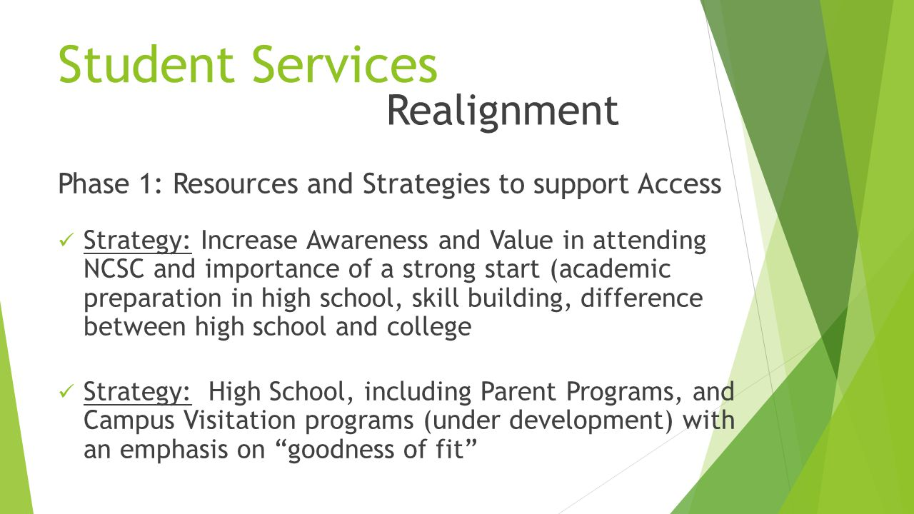 Student Services Phase 1: Resources and Strategies to support Access Strategy: Increase Awareness and Value in attending NCSC and importance of a strong start (academic preparation in high school, skill building, difference between high school and college Strategy: High School, including Parent Programs, and Campus Visitation programs (under development) with an emphasis on goodness of fit Realignment
