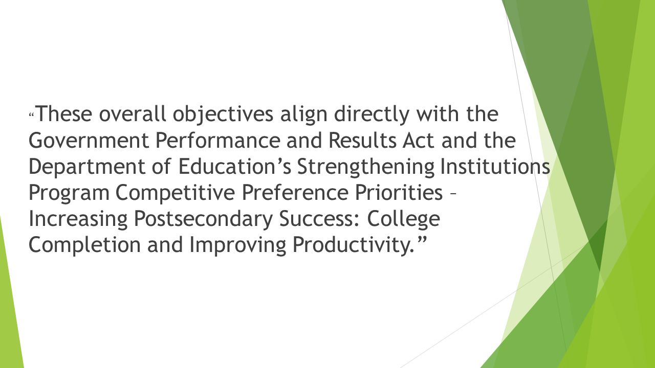 These overall objectives align directly with the Government Performance and Results Act and the Department of Education's Strengthening Institutions Program Competitive Preference Priorities – Increasing Postsecondary Success: College Completion and Improving Productivity.
