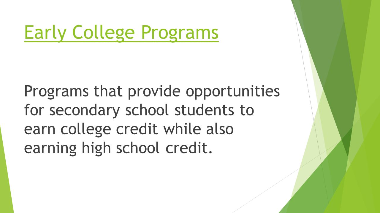 Early College Programs Programs that provide opportunities for secondary school students to earn college credit while also earning high school credit.