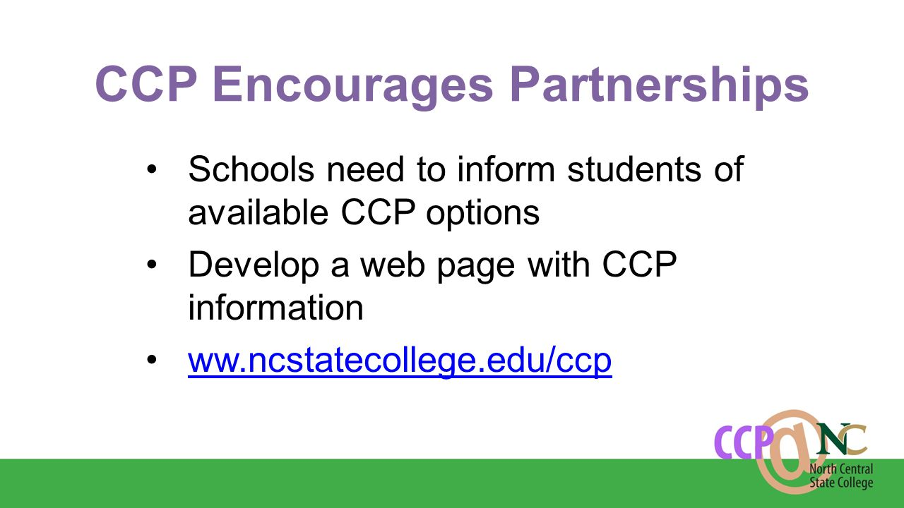 CCP Encourages Partnerships Schools need to inform students of available CCP options Develop a web page with CCP information ww.ncstatecollege.edu/ccp