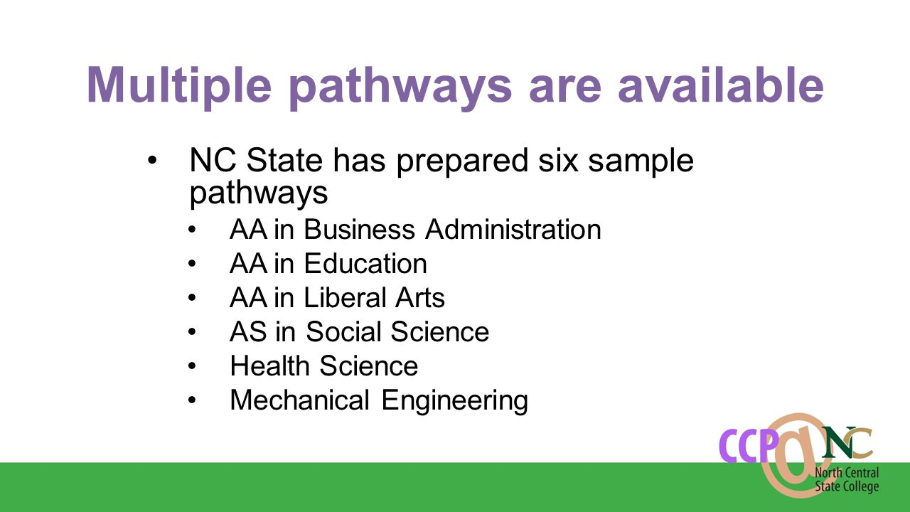 Multiple pathways are available NC State has prepared six sample pathways AA in Business Administration AA in Education AA in Liberal Arts AS in Social Science Health Science Mechanical Engineering