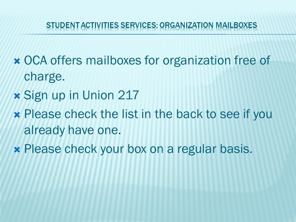  OCA offers mailboxes for organization free of charge.  Sign up in Union 217  Please check the list in the back to see if you already have one.  P
