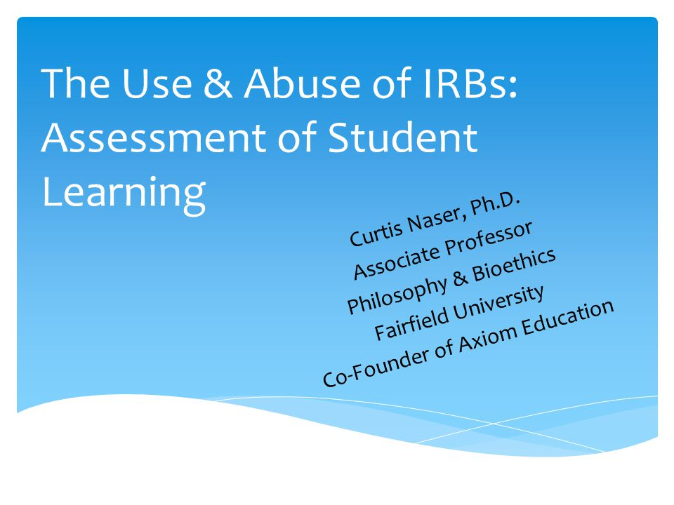The Use & Abuse of IRBs: Assessment of Student Learning Curtis Naser, Ph.D. Associate Professor Philosophy & Bioethics Fairfield University Co-Founder