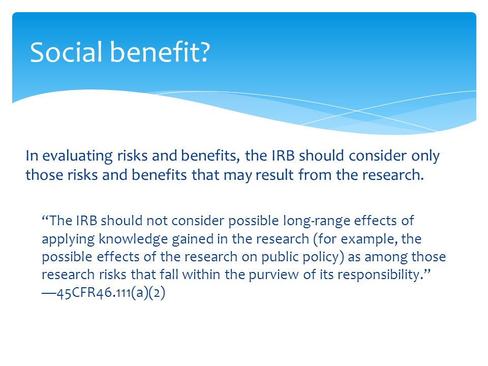 "In evaluating risks and benefits, the IRB should consider only those risks and benefits that may result from the research. ""The IRB should not conside"