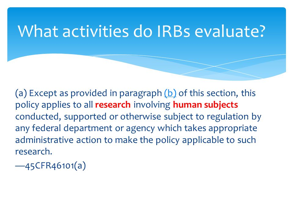 (a) Except as provided in paragraph (b) of this section, this policy applies to all research involving human subjects conducted, supported or otherwise subject to regulation by any federal department or agency which takes appropriate administrative action to make the policy applicable to such research.(b) —45CFR46101(a) What activities do IRBs evaluate
