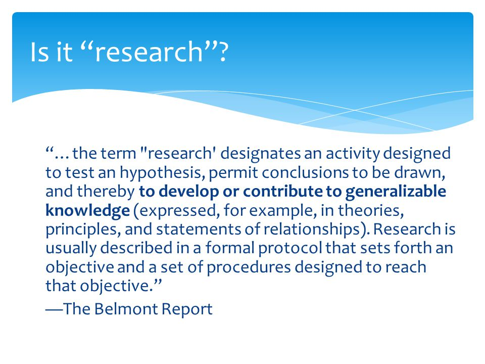 …the term research designates an activity designed to test an hypothesis, permit conclusions to be drawn, and thereby to develop or contribute to generalizable knowledge (expressed, for example, in theories, principles, and statements of relationships).