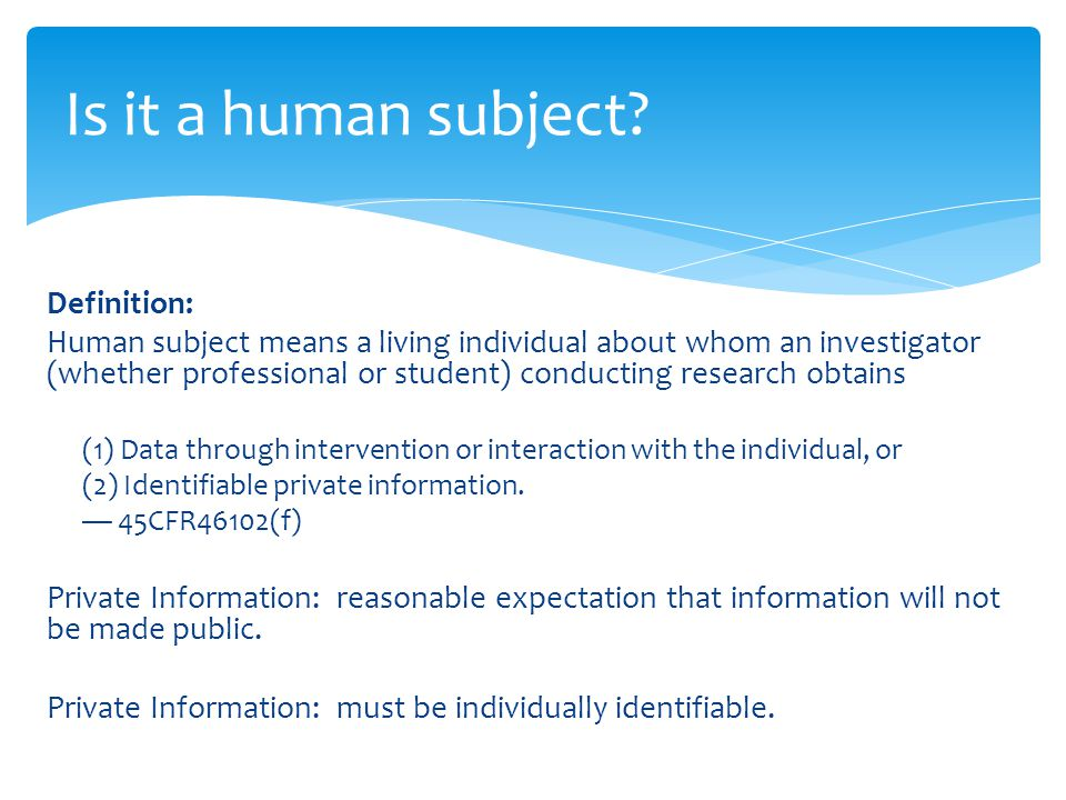 Definition: Human subject means a living individual about whom an investigator (whether professional or student) conducting research obtains (1) Data through intervention or interaction with the individual, or (2) Identifiable private information.