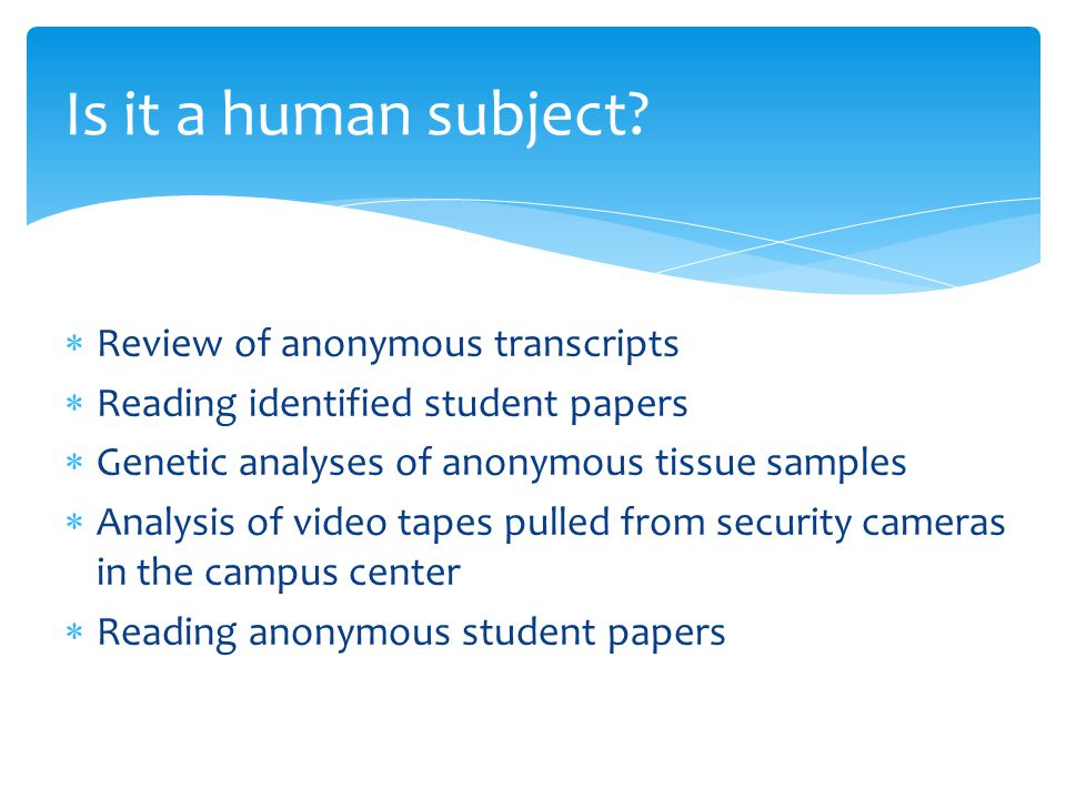  Review of anonymous transcripts  Reading identified student papers  Genetic analyses of anonymous tissue samples  Analysis of video tapes pulled