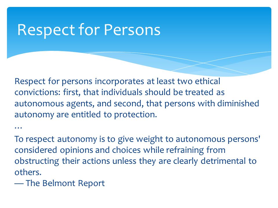 Respect for persons incorporates at least two ethical convictions: first, that individuals should be treated as autonomous agents, and second, that pe