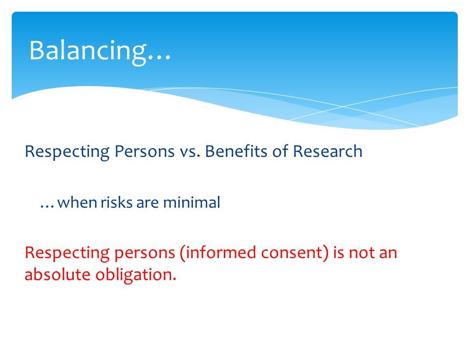 Respecting Persons vs. Benefits of Research …when risks are minimal Respecting persons (informed consent) is not an absolute obligation. Balancing…
