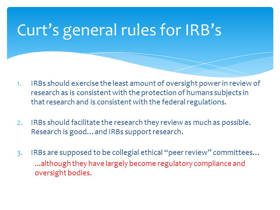 1.IRBs should exercise the least amount of oversight power in review of research as is consistent with the protection of humans subjects in that research and is consistent with the federal regulations.