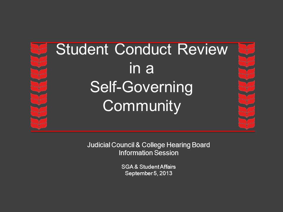 Student Conduct Review in a Self-Governing Community Judicial Council & College Hearing Board Information Session SGA & Student Affairs September 5, 2013
